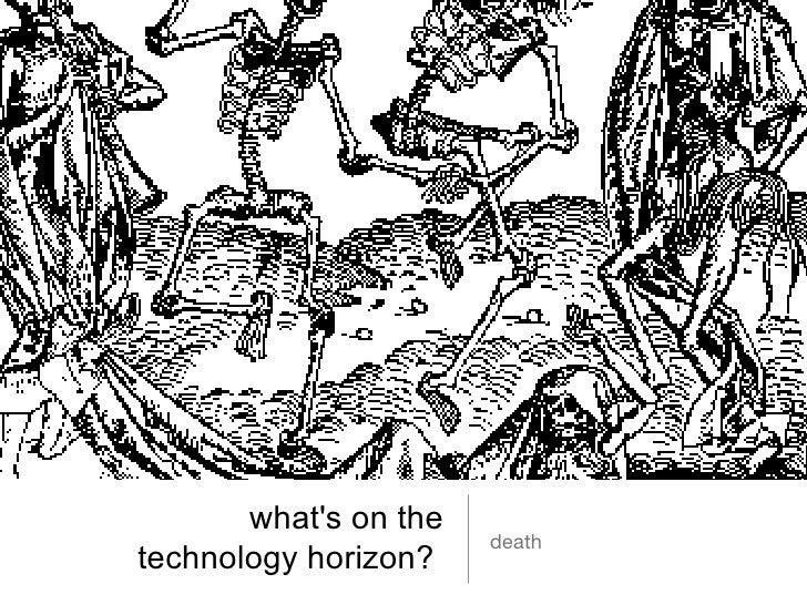 what's on the  technology horizon?  <ul><li>death </li></ul>