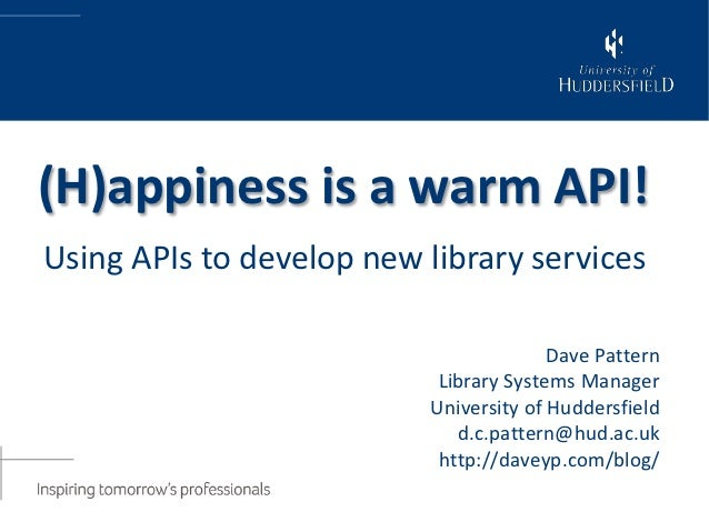 (H)appiness is a warm API!Using APIs to develop new library services                                        Dave Pattern  ...