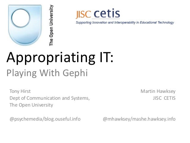 Appropriating IT:Playing With GephiTony Hirst                                         Martin HawkseyDept of Communication ...