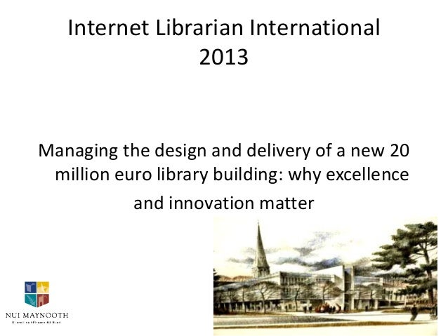 Internet Librarian International 2013  Managing the design and delivery of a new 20 million euro library building: why exc...
