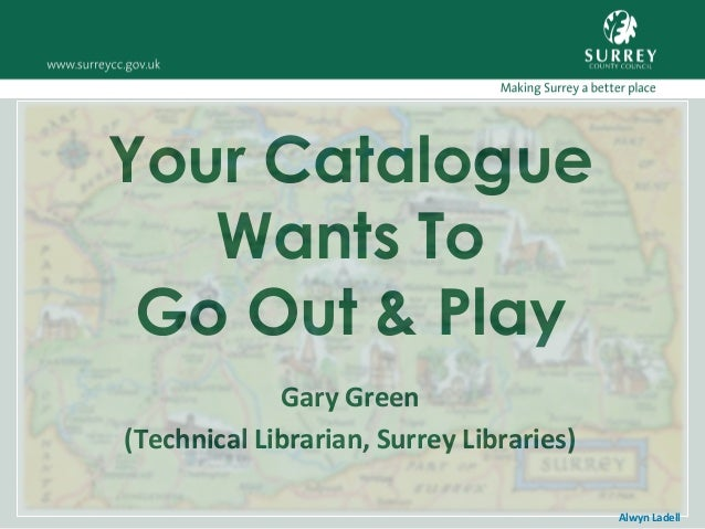 Your Catalogue Wants To Go Out & Play Gary Green (Technical Librarian, Surrey Libraries) Alwyn Ladell