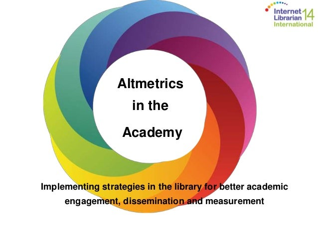 Altmetrics  in the  Academy  Implementing strategies in the library for better academic  engagement, dissemination and mea...