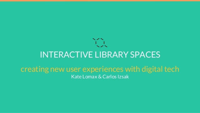 INTERACTIVE LIBRARY SPACES creating new user experiences with digital tech Kate Lomax & Carlos Izsak