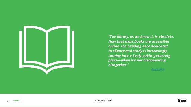 """LIBRARY LYNGSOE SYSTEMS1 """"The library, as we know it, is obsolete. Now that most books are accessible online, the building..."""