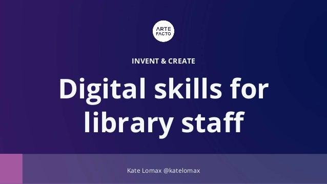 Kate Lomax @katelomax INVENT & CREATE Digital skills for library staff