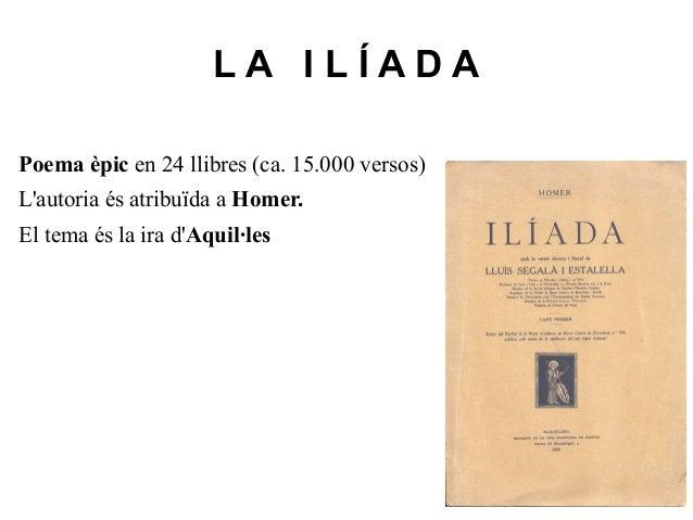 LA ILÍADAPoema èpic en 24 llibres (ca. 15.000 versos)Lautoria és atribuïda a Homer.El tema és la ira dAquil·les