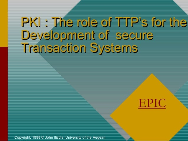 PKI : The role of TTP's for the Development of secure Transaction Systems  EPIC Copyright, 1998 © John Iliadis, University...