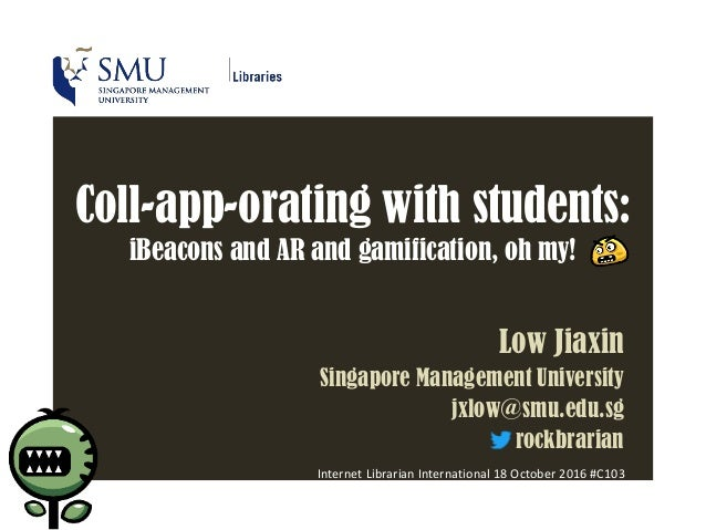 Coll-app-orating with students: iBeacons and AR and gamification, oh my! Low Jiaxin Singapore Management University jxlow@...