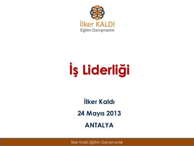 İlker Kaldı Eğitim Danışmanlık İş Liderliği İlker Kaldı 24 Mayıs 2013 ANTALYA