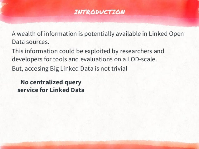 INTRODUCTION No centralized query service for Linked Data A wealth of information is potentially available in Linked Open ...