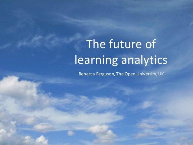 The future of learning analytics Rebecca Ferguson, The Open University, UK