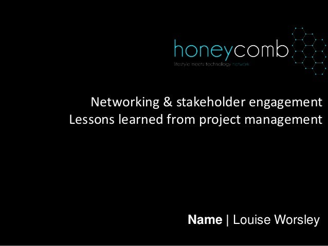 Name | Louise Worsley Networking & stakeholder engagement Lessons learned from project management