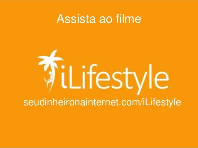 Assista ao filme iLifestyle http://seudinheironainternet.com.br/iLifestyle  seudinheironainternet.com/iLifestyle