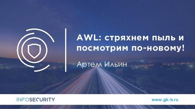 www.gk-is.ru AWL: стряхнем пыль и посмотрим по-новому! Артем Ильин