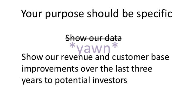 Your purpose should be specific Show our data Show our revenue and customer base improvements over the last three years to...