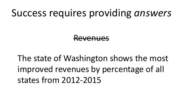 Success requires providing answers Revenues The state of Washington shows the most improved revenues by percentage of all ...