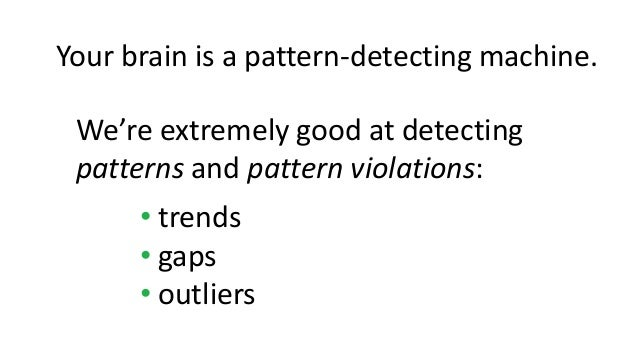 We're extremely good at detecting patterns and pattern violations: • trends • gaps • outliers Your brain is a pattern-dete...