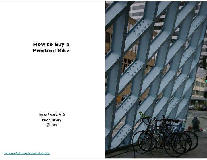 How to Buy a                           Practical Bike                                Ignite Seattle #10                  ...