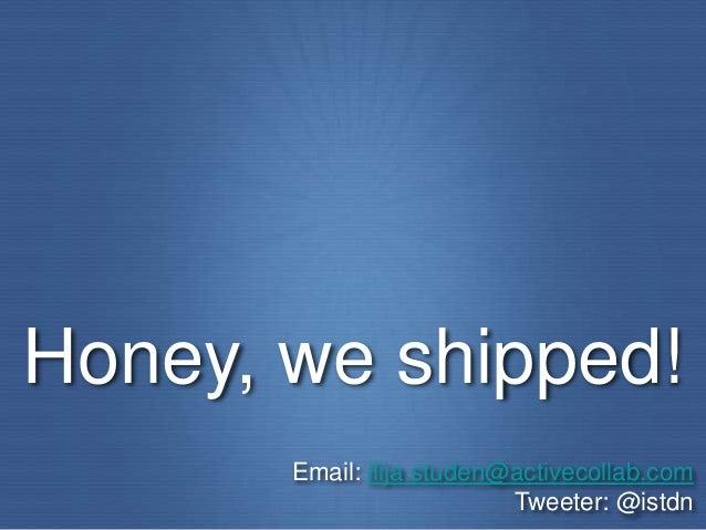 Honey, we shipped!       Email: ilija.studen@activecollab.com                           Tweeter: @istdn