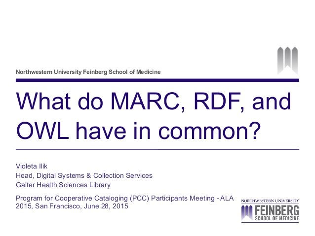 Northwestern University Feinberg School of Medicine What do MARC, RDF, and OWL have in common? Violeta Ilik Head, Digital ...
