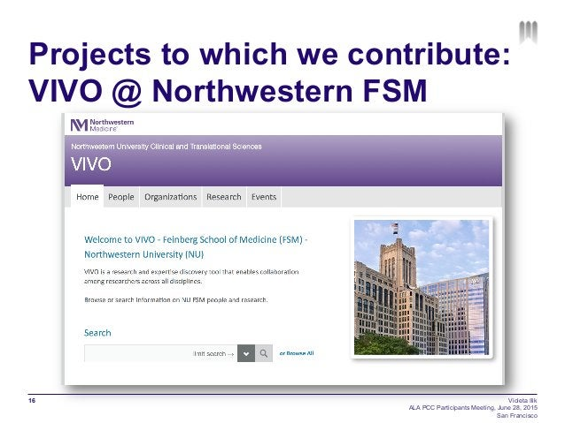 Projects to which we contribute: VIVO @ Northwestern FSM 16 Violeta Ilik ALA PCC Participants Meeting, June 28, 2015 San F...