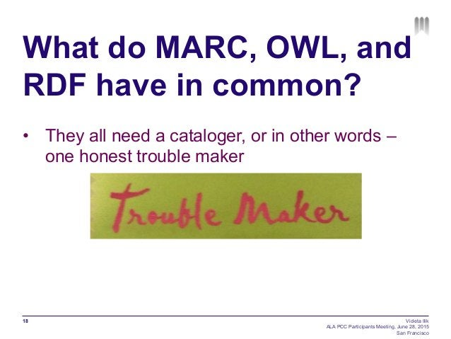 What do MARC, OWL, and RDF have in common? • They all need a cataloger, or in other words – one honest trouble maker 18 V...
