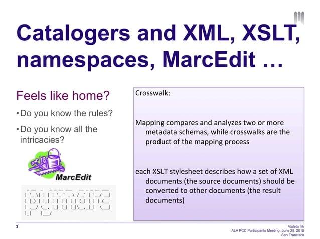 Catalogers and XML, XSLT, namespaces, MarcEdit … Violeta Ilik ALA PCC Participants Meeting, June 28, 2015 San Francisco 3 ...