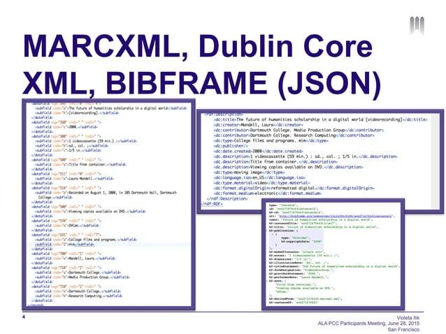 MARCXML, Dublin Core XML, BIBFRAME (JSON) 4 Violeta Ilik ALA PCC Participants Meeting, June 28, 2015 San Francisco