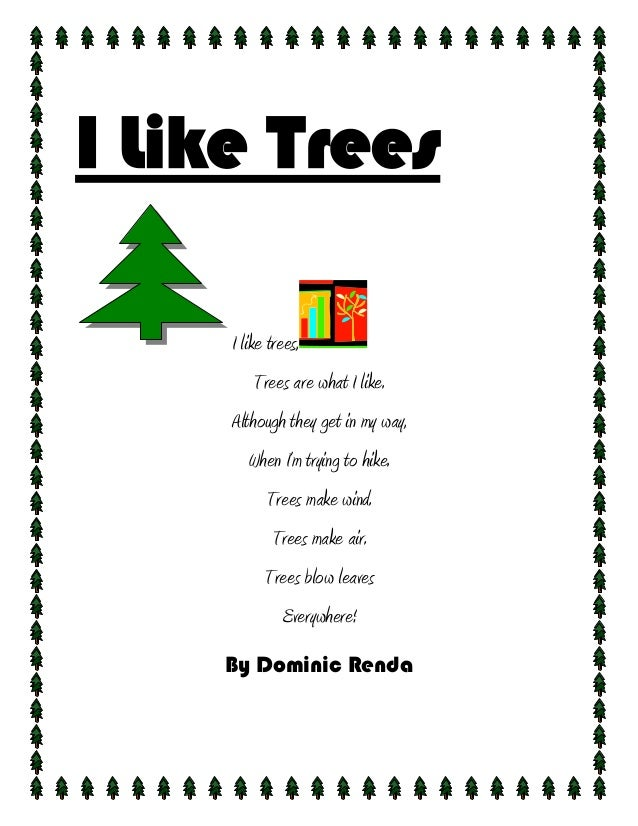 I Like Trees     I like trees,         Trees are what I like.     Although they get in my way,        When I'm trying to h...