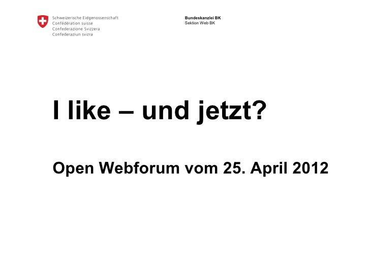 Bundeskanzlei BK               Sektion Web BKI like – und jetzt?Open Webforum vom 25. April 2012
