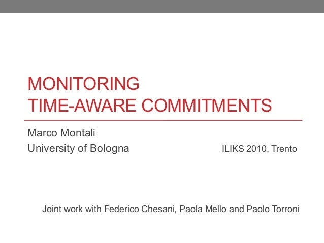 MONITORING TIME-AWARE COMMITMENTS Marco Montali University of Bologna ILIKS 2010, Trento Joint work with Federico Chesani,...