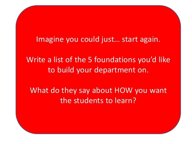 Imagine you could just… start again.  Write a list of the 5 foundations you'd like to build your department on. What do th...