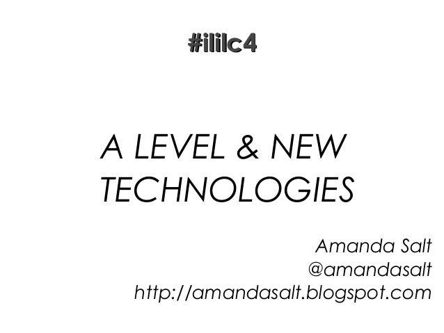 #ililc4  A LEVEL & NEW TECHNOLOGIES Amanda Salt @amandasalt http://amandasalt.blogspot.com