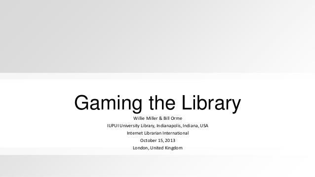 Gaming the Library Willie Miller & Bill Orme IUPUI University Library, Indianapolis, Indiana, USA Internet Librarian Inter...