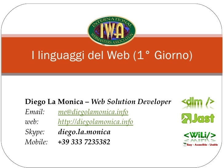 I linguaggi del Web (1° Giorno) Diego La Monica –  Web Solution Developer Email:  [email_address] web:  http://diegolamoni...