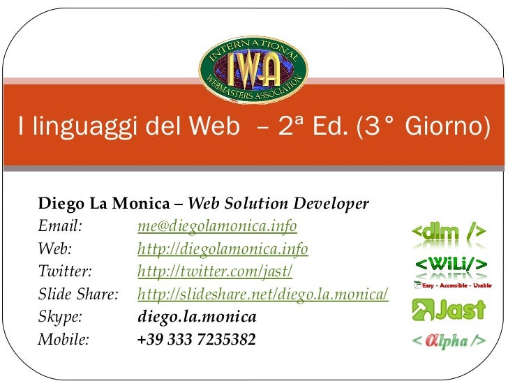 I linguaggi del Web – 2ª Ed. (3° Giorno) Diego La Monica – Web Solution Developer Email:       me@diegolamonica.info Web: ...