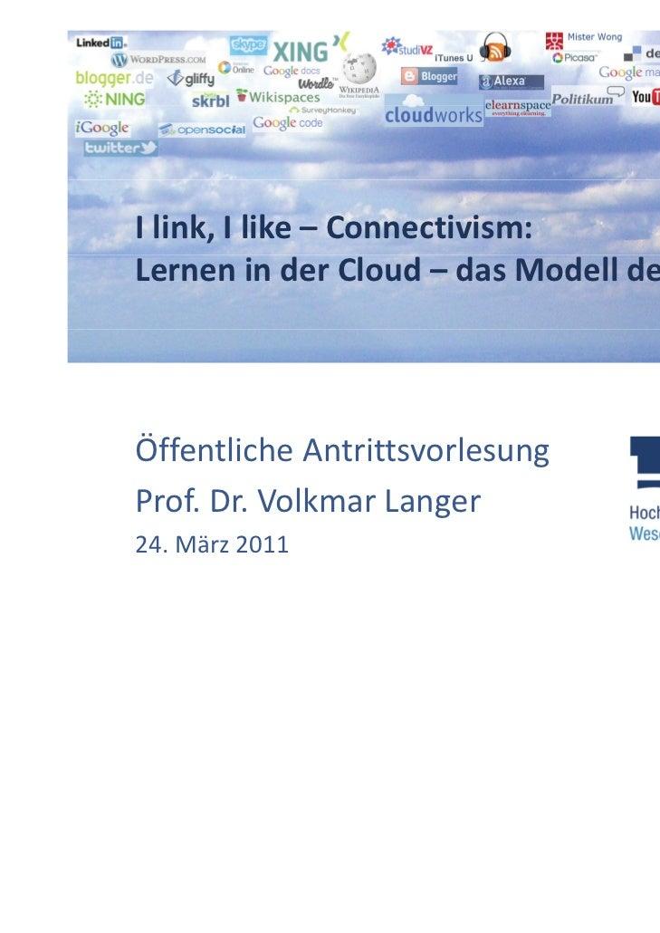 Ilink,Ilike– Connectivism:LerneninderCloud– dasModellderZukunft?ÖffentlicheAntrittsvorlesungProf.Dr.Volkma...