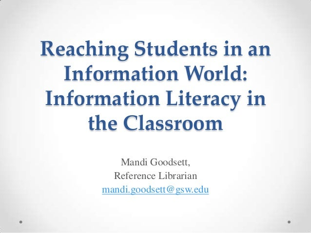 Reaching Students in an Information World: Information Literacy in the Classroom Mandi Goodsett, Reference Librarian mandi...