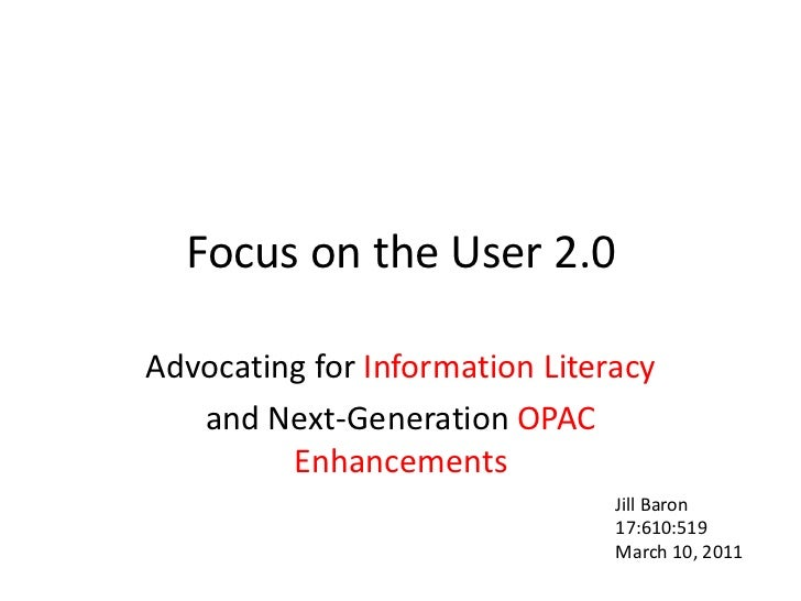 Focus on the User 2.0<br />Advocating for Information Literacy <br />and Next-GenerationOPAC Enhancements<br />Jill Baron<...