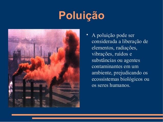 Poluição  A poluição pode ser considerada a liberação de elementos, radiações, vibrações, ruídos e substâncias ou agentes...