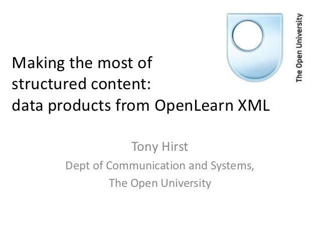 Making the most ofstructured content:data products from OpenLearn XML                 Tony Hirst      Dept of Communicatio...