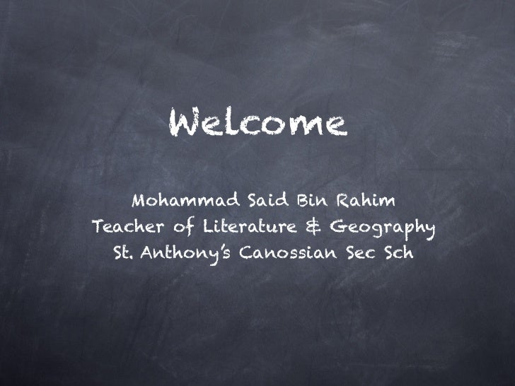 Welcome   Mohammad Said Bin RahimTeacher of Literature & Geography  St. Anthony's Canossian Sec Sch