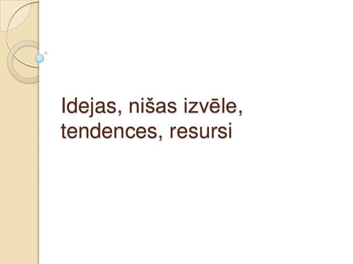 Idejas, nišas izvēle,tendences, resursi