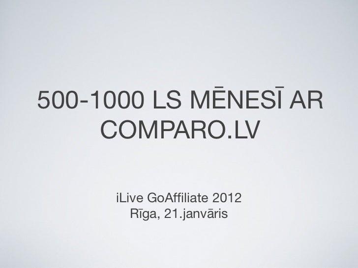 500-1000 LS MĒNESĪ AR     COMPARO.LV     iLive GoAffiliate 2012        Rīga, 21.janvāris