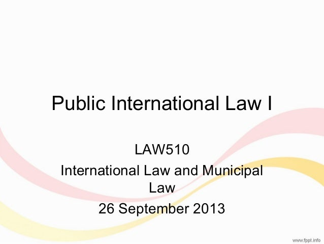 Public International Law I LAW510 International Law and Municipal Law 26 September 2013