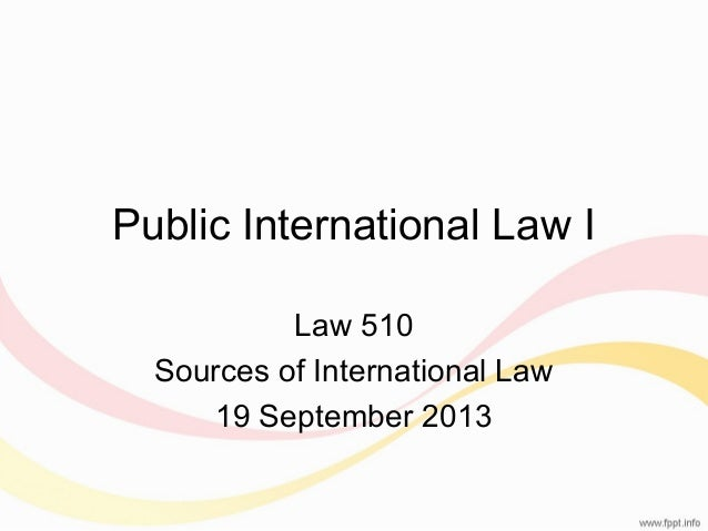 Public International Law I Law 510 Sources of International Law 19 September 2013