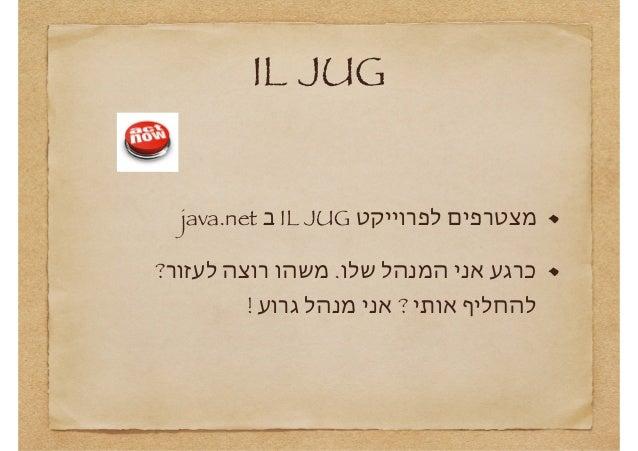 IL JUG מצטרפים לפרוייקט  IL JUGב java.net כרגע אני המנהל שלו. משהו רוצה לעזור? להחליף אותי ? אני מנהל גרוע !...