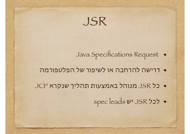 JSR Java Specifications Request דרישה להרחבה או לשיפור של הפלטפורמה כל  JSRמנוהל באמצעות תהליך שנקרא JCP ל...