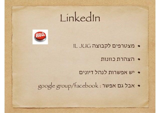 LinkedIn מצטרפים לקבוצה IL JUG הצהרת כוונות יש אפשרות לנהל דיונים אבל גם אפשר : google group/facebook