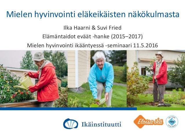 Al Mielen hyvinvointi eläkeikäisten näkökulmasta Ilka Haarni & Suvi Fried Elämäntaidot eväät -hanke (2015–2017) Mielen hyv...